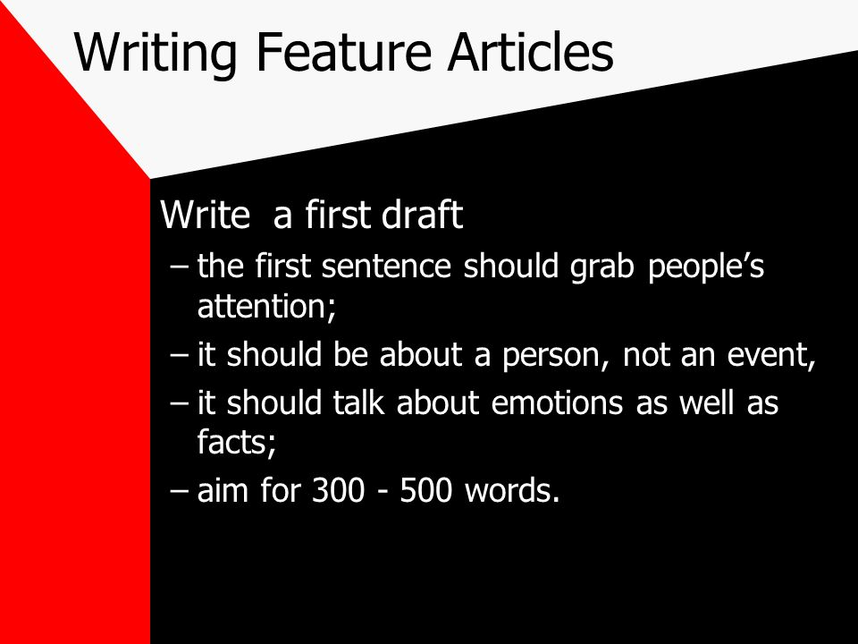 Writing Feature Articles Write a first draft –the first sentence should grab peoples attention; –it should be about a person, not an event, –it should