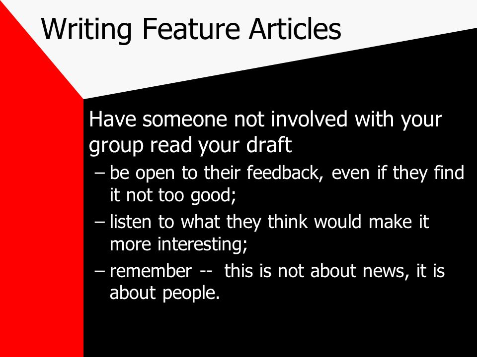 Writing Feature Articles Have someone not involved with your group read your draft –be open to their feedback, even if they find it not too good; –lis