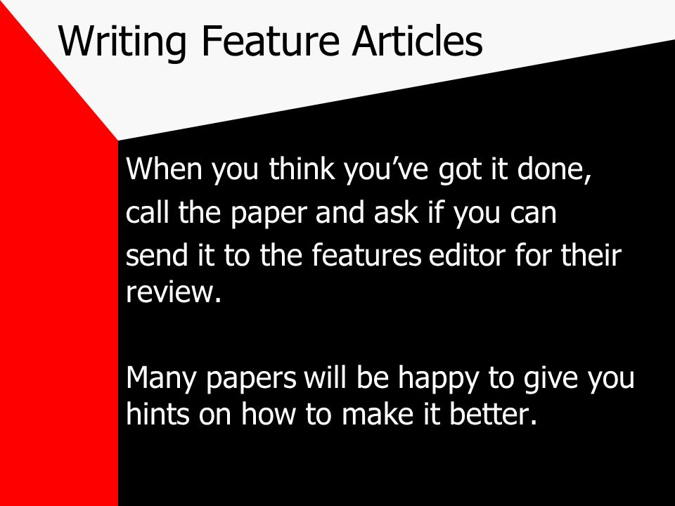Writing Feature Articles When you think youve got it done, call the paper and ask if you can send it to the features editor for their review. Many pap