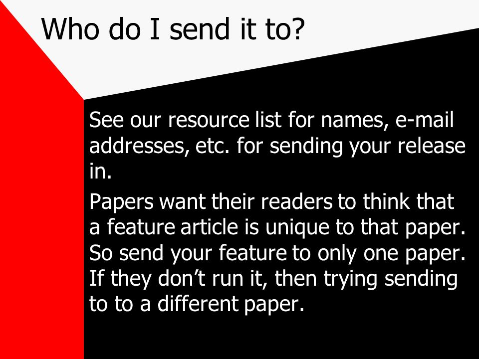Who do I send it to? See our resource list for names, e-mail addresses, etc. for sending your release in. Papers want their readers to think that a fe