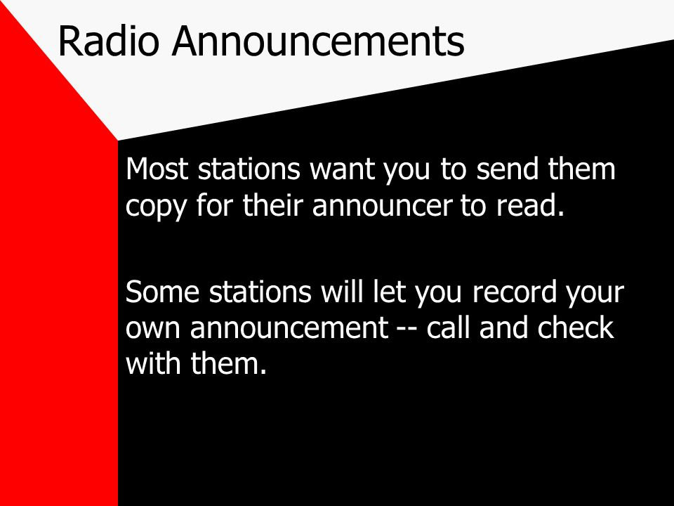 Radio Announcements Most stations want you to send them copy for their announcer to read. Some stations will let you record your own announcement -- c