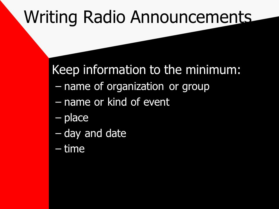 Writing Radio Announcements Keep information to the minimum: –name of organization or group –name or kind of event –place –day and date –time
