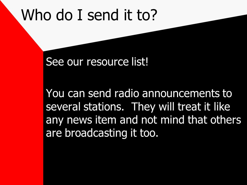 Who do I send it to? See our resource list! You can send radio announcements to several stations. They will treat it like any news item and not mind t