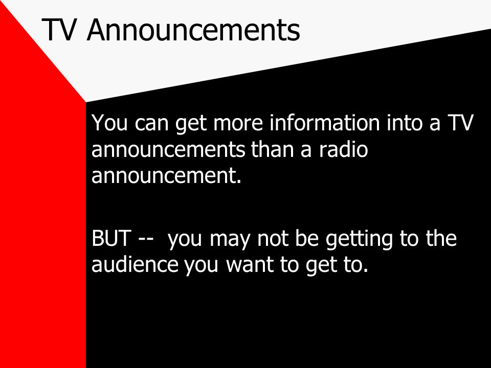 TV Announcements You can get more information into a TV announcements than a radio announcement. BUT -- you may not be getting to the audience you wan
