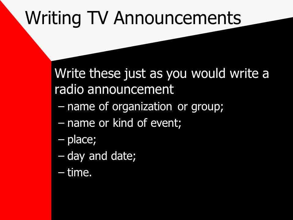 Writing TV Announcements Write these just as you would write a radio announcement –name of organization or group; –name or kind of event; –place; –day
