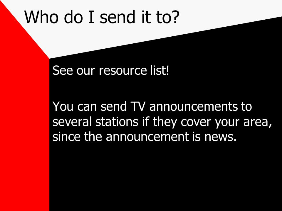 Who do I send it to? See our resource list! You can send TV announcements to several stations if they cover your area, since the announcement is news.