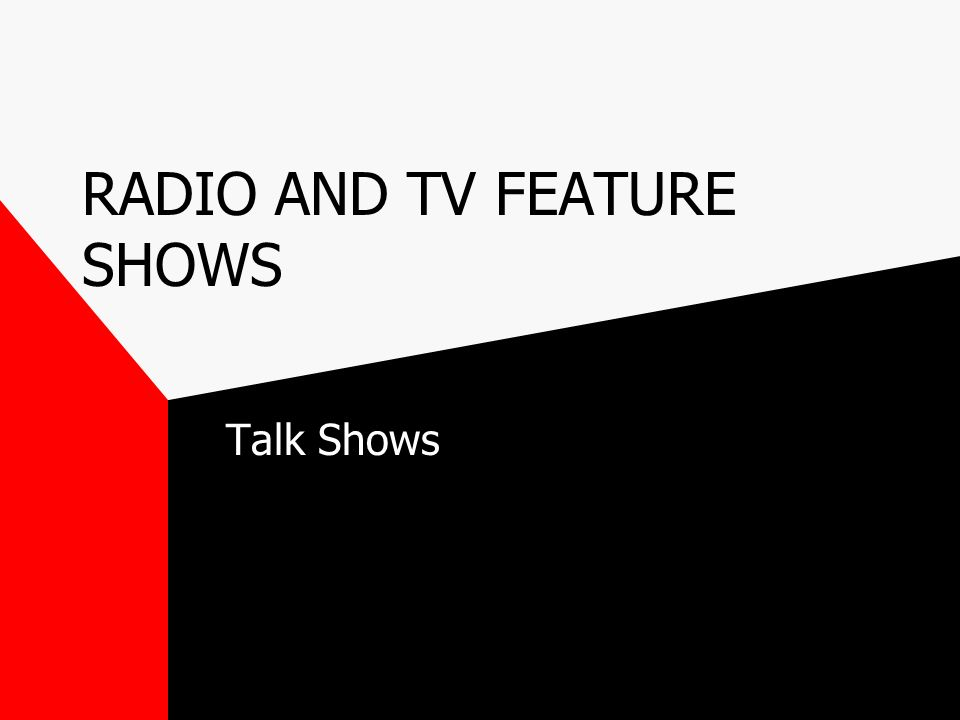 RADIO AND TV FEATURE SHOWS Talk Shows