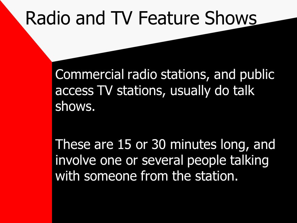 Radio and TV Feature Shows Commercial radio stations, and public access TV stations, usually do talk shows. These are 15 or 30 minutes long, and invol