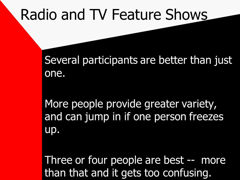 Radio and TV Feature Shows Several participants are better than just one. More people provide greater variety, and can jump in if one person freezes u
