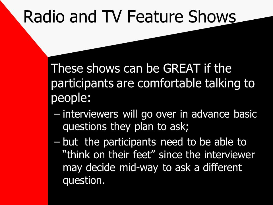 Radio and TV Feature Shows These shows can be GREAT if the participants are comfortable talking to people: –interviewers will go over in advance basic