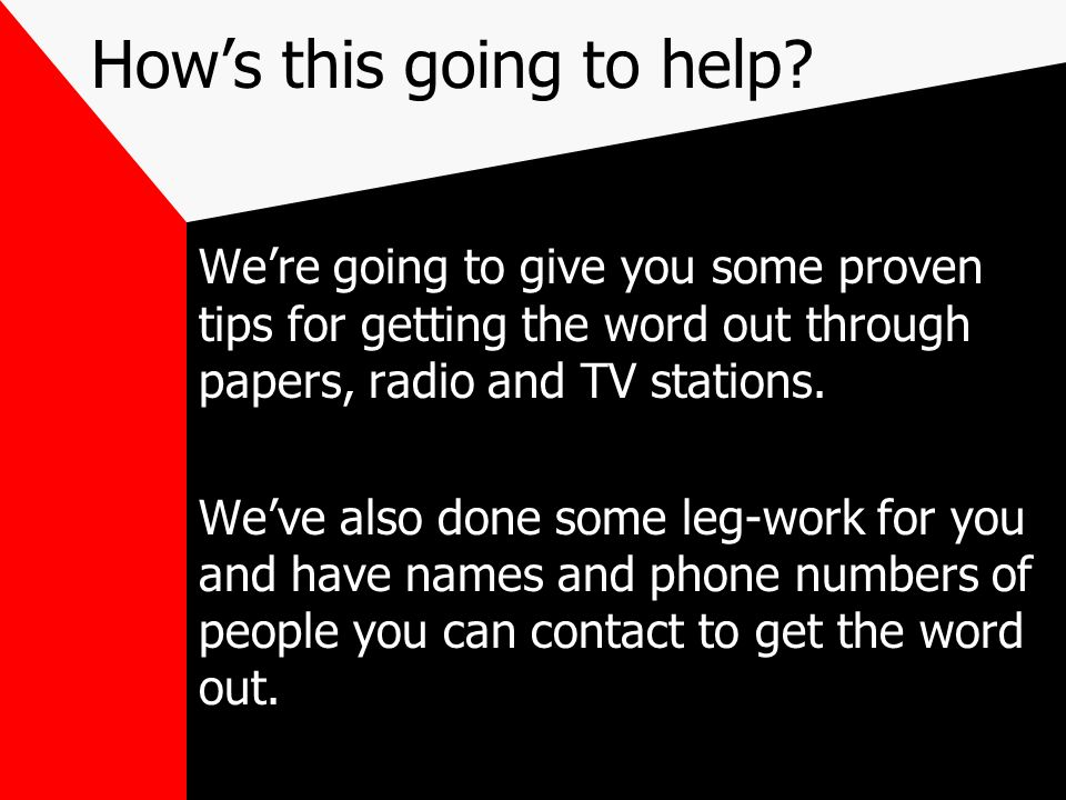 Hows this going to help? Were going to give you some proven tips for getting the word out through papers, radio and TV stations. Weve also done some l