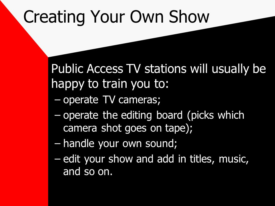 Creating Your Own Show Public Access TV stations will usually be happy to train you to: –operate TV cameras; –operate the editing board (picks which c