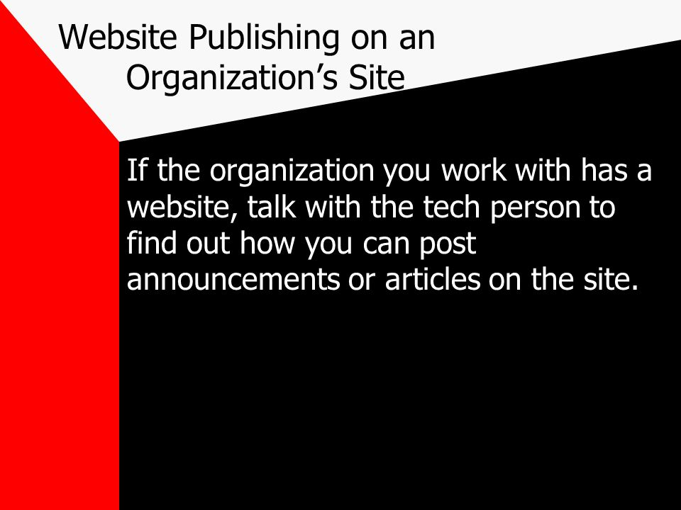 Website Publishing on an Organizations Site If the organization you work with has a website, talk with the tech person to find out how you can post an