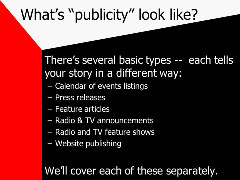Whats publicity look like? Theres several basic types -- each tells your story in a different way: –Calendar of events listings –Press releases –Featu