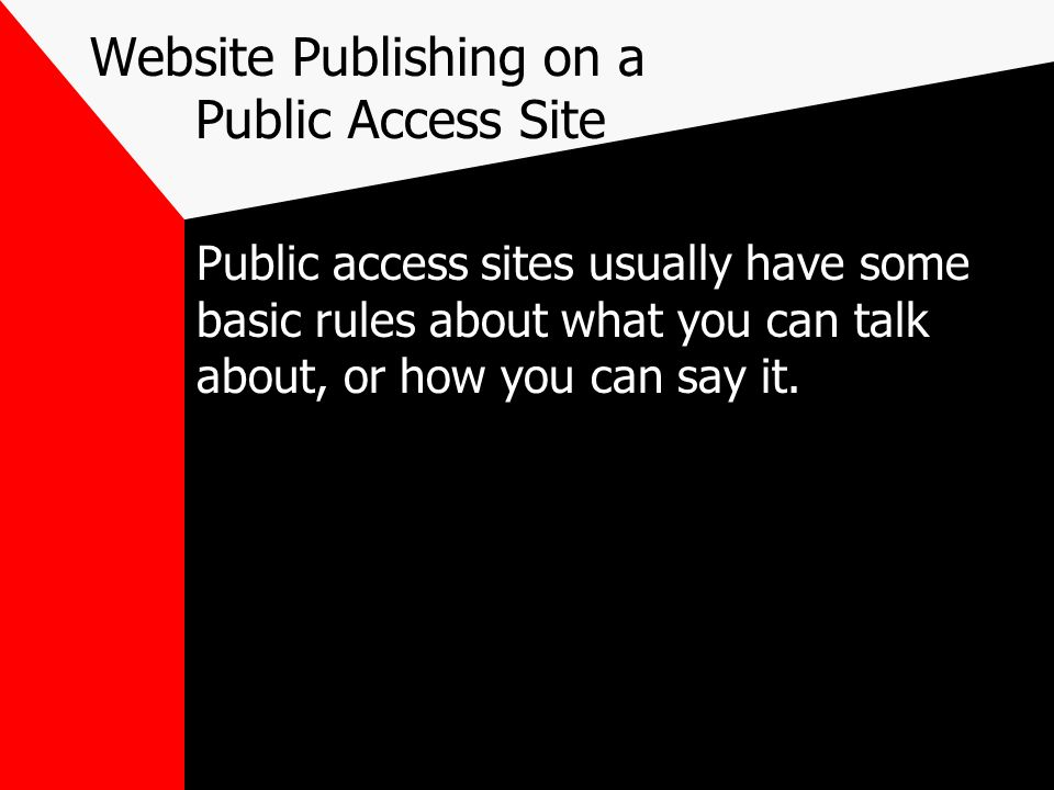 Website Publishing on a Public Access Site Public access sites usually have some basic rules about what you can talk about, or how you can say it.