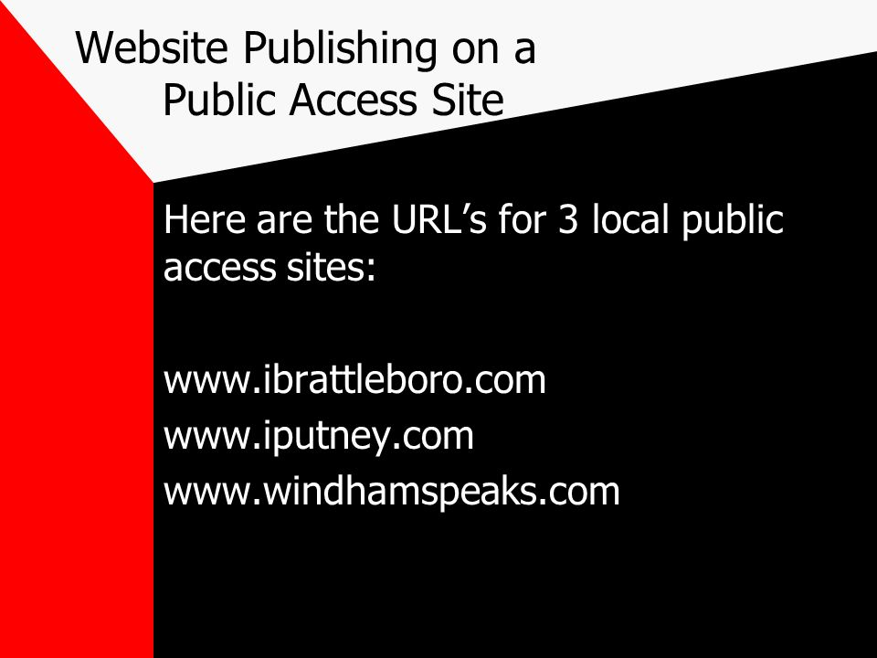 Website Publishing on a Public Access Site Here are the URLs for 3 local public access sites: www.ibrattleboro.com www.iputney.com www.windhamspeaks.c