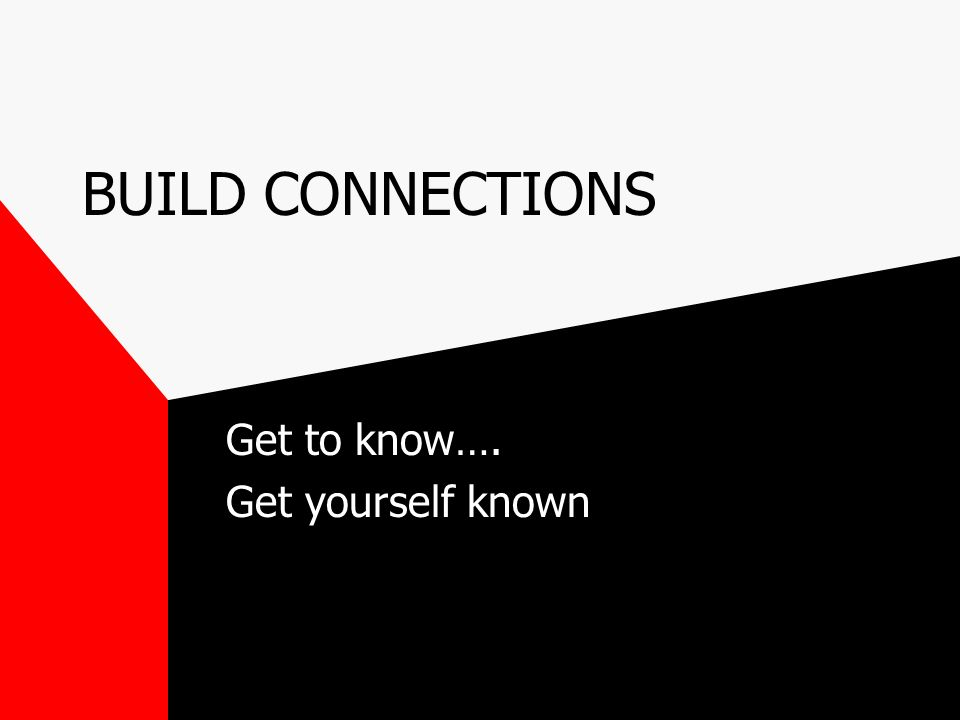 BUILD CONNECTIONS Get to know…. Get yourself known