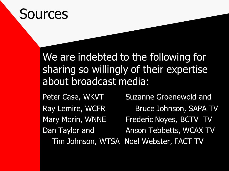 Sources We are indebted to the following for sharing so willingly of their expertise about broadcast media: Peter Case, WKVT Suzanne Groenewold and Ra