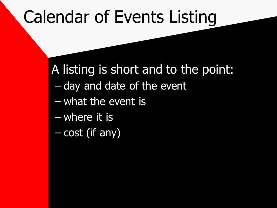 Calendar of Events Listing A listing is short and to the point: –day and date of the event –what the event is –where it is –cost (if any)