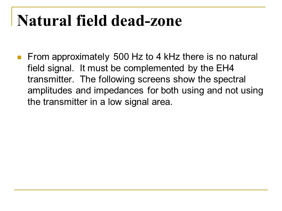 Natural field dead-zone From approximately 500 Hz to 4 kHz there is no natural field signal. It must be complemented by the EH4 transmitter. The follo