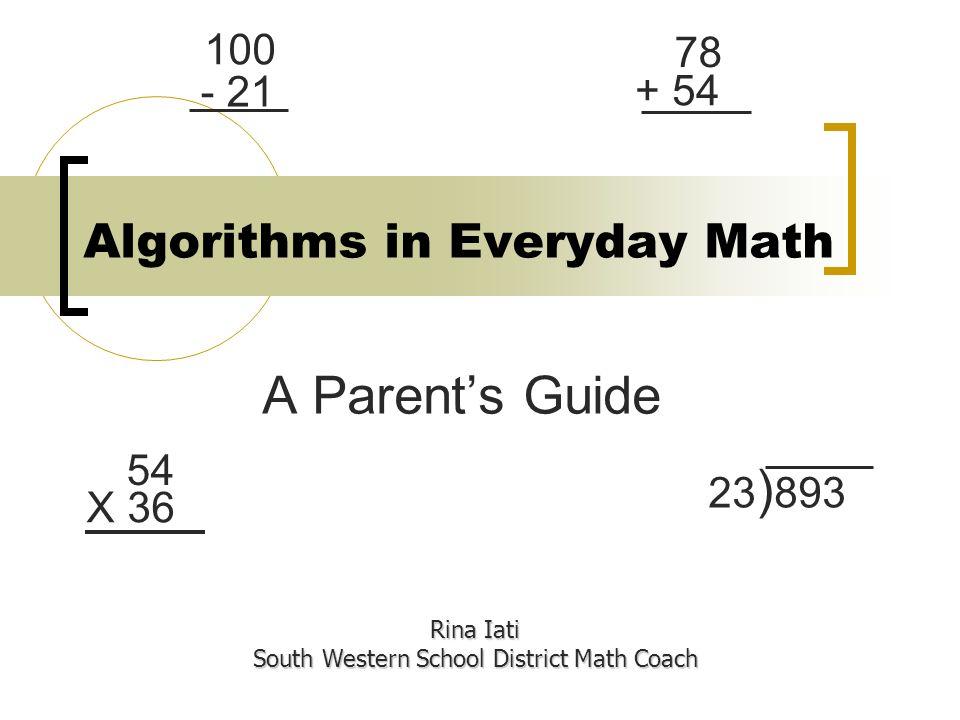 Algorithms in Everyday Math A Parents Guide Rina Iati South Western School District Math Coach 54 X 36 23 ) 893 78 + 54 100 - 21