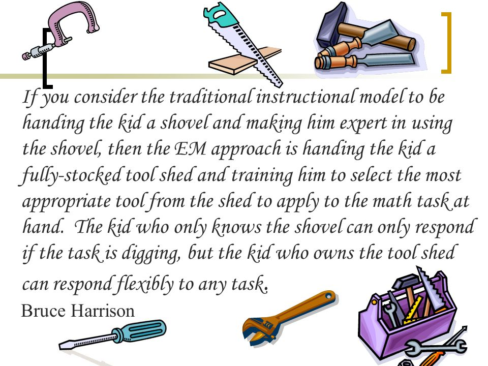 If you consider the traditional instructional model to be handing the kid a shovel and making him expert in using the shovel, then the EM approach is