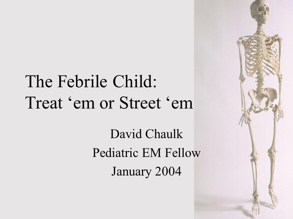 The Febrile Child: Treat em or Street em David Chaulk Pediatric EM Fellow January 2004