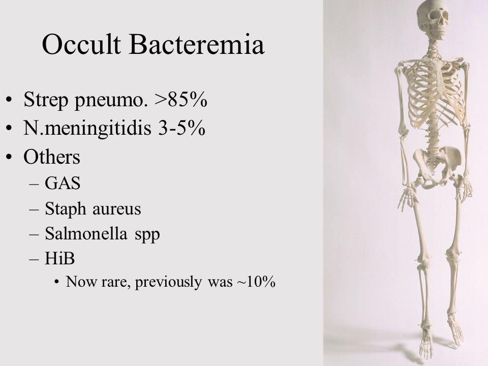 Occult Bacteremia Strep pneumo. >85% N.meningitidis 3-5% Others –GAS –Staph aureus –Salmonella spp –HiB Now rare, previously was ~10%