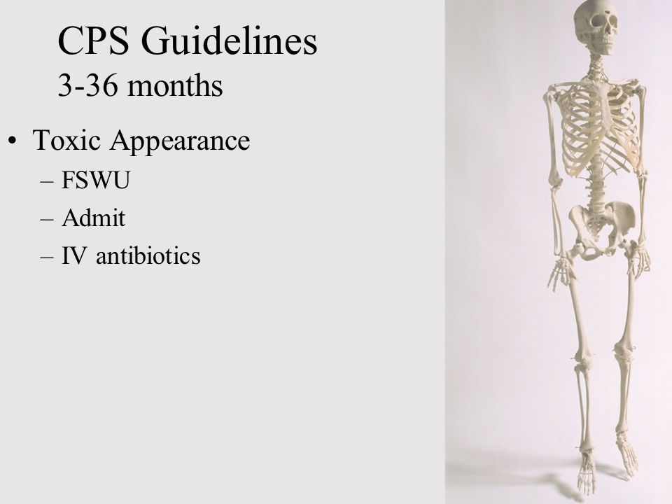 Toxic Appearance –FSWU –Admit –IV antibiotics CPS Guidelines 3-36 months