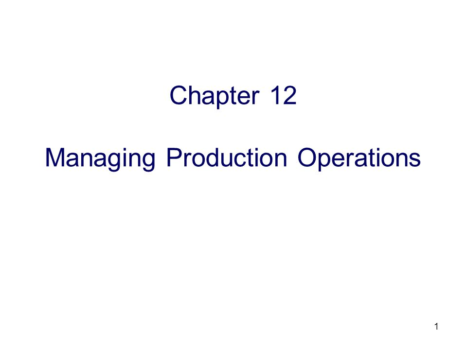 1 Chapter 12 Managing Production Operations