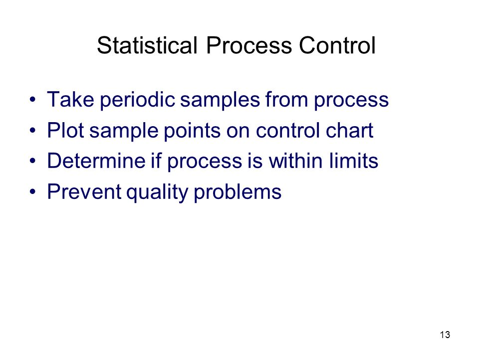 13 Statistical Process Control Take periodic samples from process Plot sample points on control chart Determine if process is within limits Prevent qu