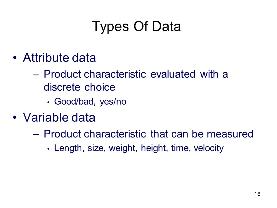 16 Types Of Data Attribute data –Product characteristic evaluated with a discrete choice Good/bad, yes/no Variable data –Product characteristic that c