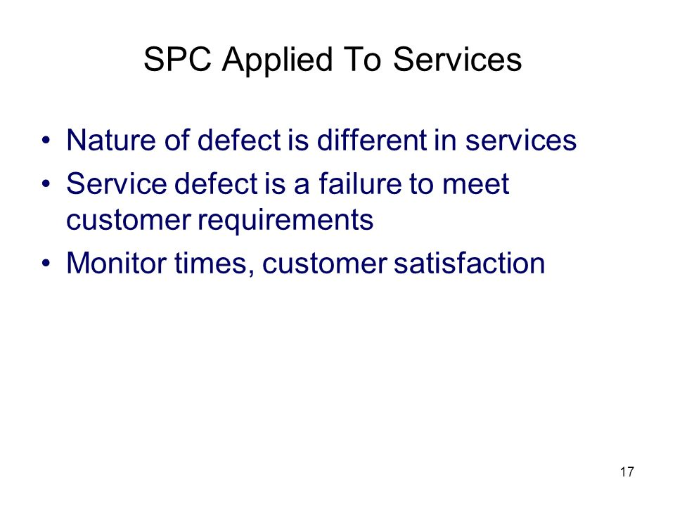 17 SPC Applied To Services Nature of defect is different in services Service defect is a failure to meet customer requirements Monitor times, customer