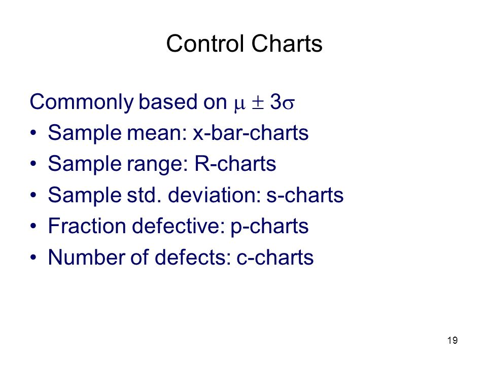 19 Control Charts Commonly based on 3 Sample mean: x-bar-charts Sample range: R-charts Sample std. deviation: s-charts Fraction defective: p-charts Nu