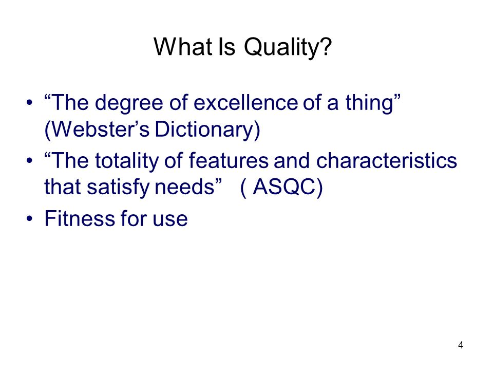 4 What Is Quality? The degree of excellence of a thing (Websters Dictionary) The totality of features and characteristics that satisfy needs ( ASQC) F