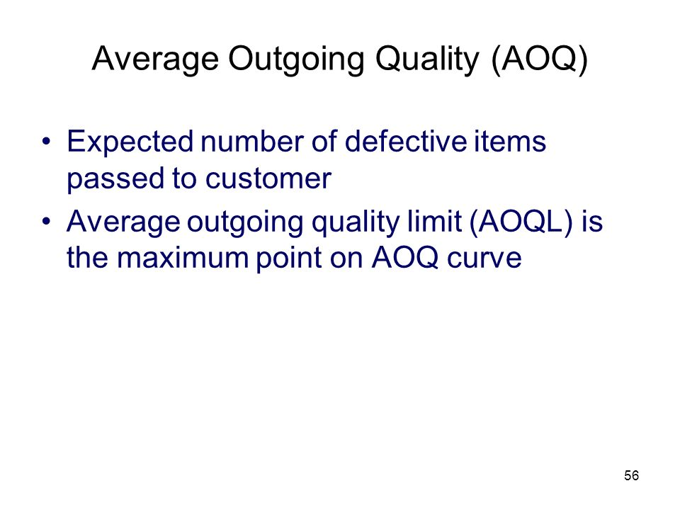 56 Average Outgoing Quality (AOQ) Expected number of defective items passed to customer Average outgoing quality limit (AOQL) is the maximum point on