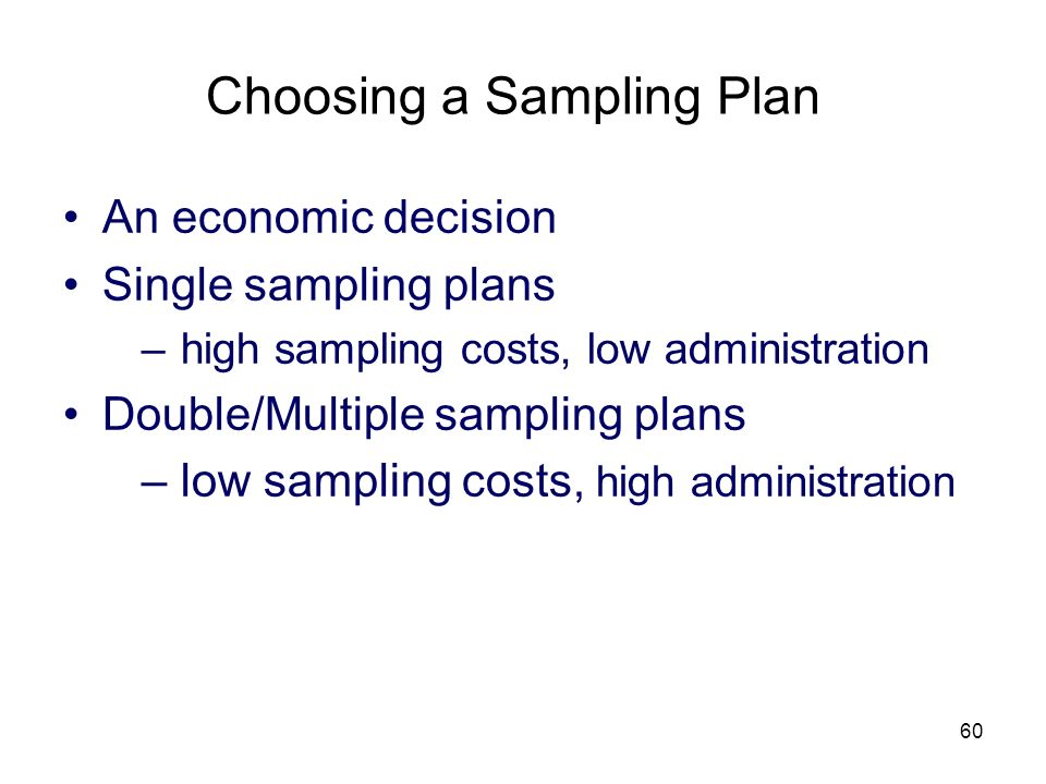 60 Choosing a Sampling Plan An economic decision Single sampling plans –high sampling costs, low administration Double/Multiple sampling plans –low sa