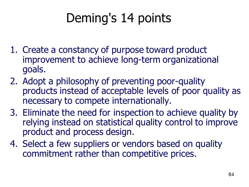 64 Deming's 14 points 1.Create a constancy of purpose toward product improvement to achieve long-term organizational goals. 2.Adopt a philosophy of pr