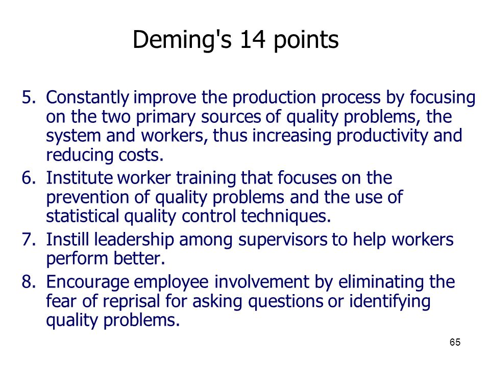 65 Deming's 14 points 5.Constantly improve the production process by focusing on the two primary sources of quality problems, the system and workers,