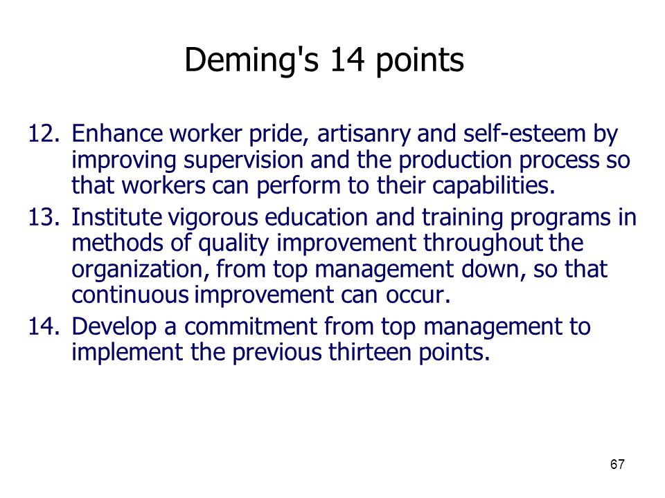 67 Deming's 14 points 12.Enhance worker pride, artisanry and self-esteem by improving supervision and the production process so that workers can perfo