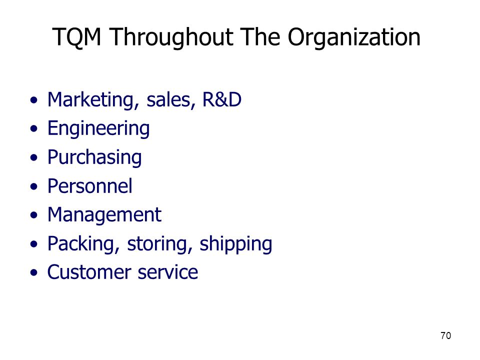 70 TQM Throughout The Organization Marketing, sales, R&D Engineering Purchasing Personnel Management Packing, storing, shipping Customer service