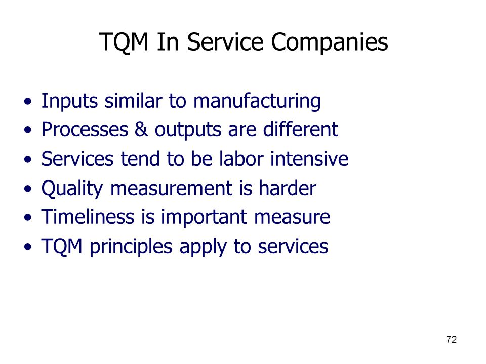 72 TQM In Service Companies Inputs similar to manufacturing Processes & outputs are different Services tend to be labor intensive Quality measurement