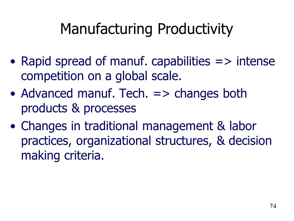 74 Manufacturing Productivity Rapid spread of manuf. capabilities => intense competition on a global scale. Advanced manuf. Tech. => changes both prod