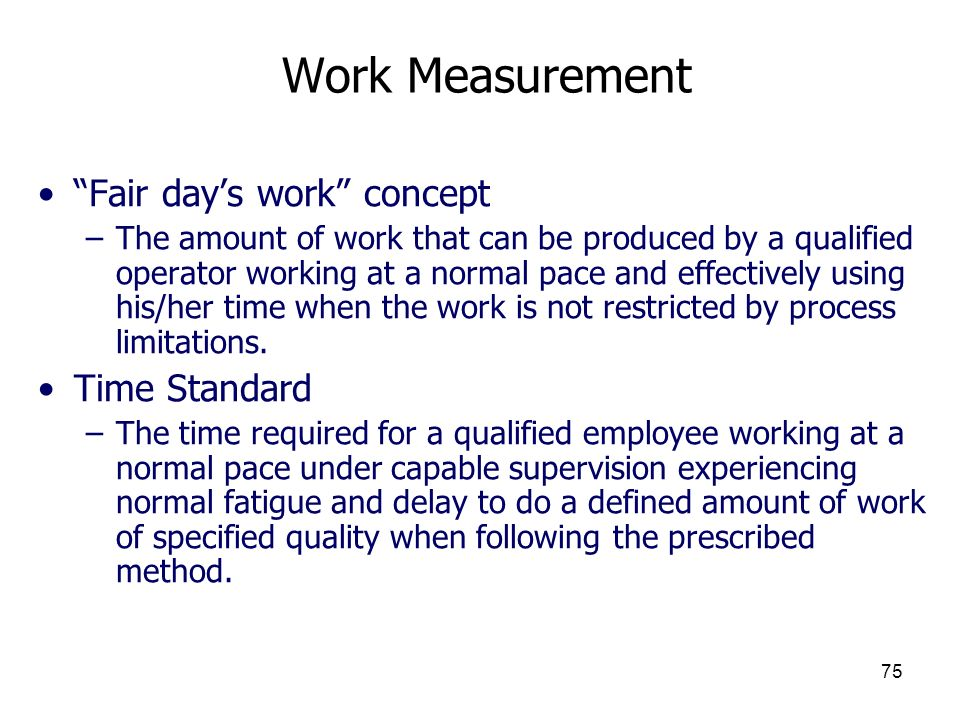 75 Work Measurement Fair days work concept –The amount of work that can be produced by a qualified operator working at a normal pace and effectively u
