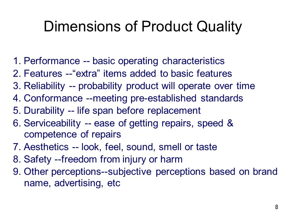8 Dimensions of Product Quality 1. Performance -- basic operating characteristics 2. Features --extra items added to basic features 3. Reliability --
