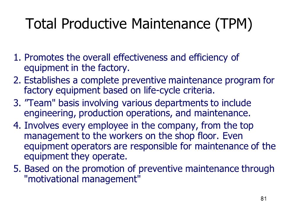 81 Total Productive Maintenance (TPM) 1. Promotes the overall effectiveness and efficiency of equipment in the factory. 2.Establishes a complete preve