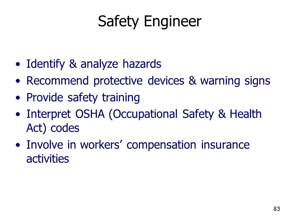 83 Safety Engineer Identify & analyze hazards Recommend protective devices & warning signs Provide safety training Interpret OSHA (Occupational Safety