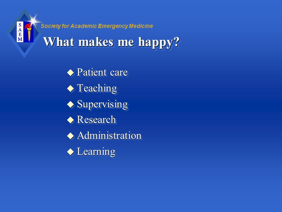 Society for Academic Emergency Medicine What makes me happy? u Patient care u Teaching u Supervising u Research u Administration u Learning u Patient