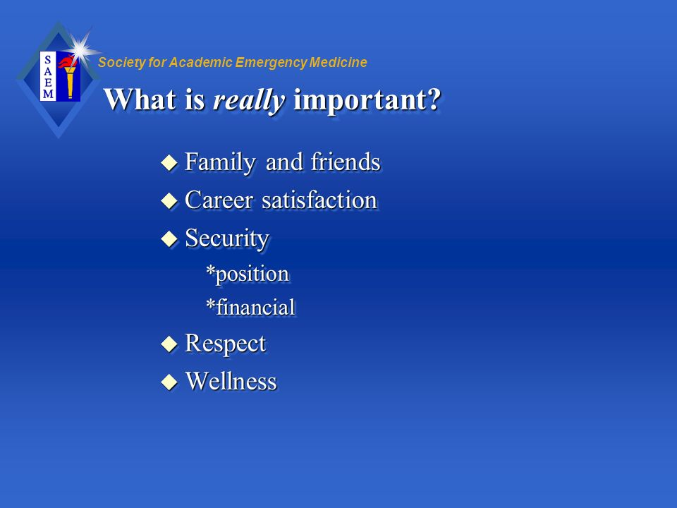 Society for Academic Emergency Medicine What is really important? u Family and friends u Career satisfaction u Security *position *position *financial