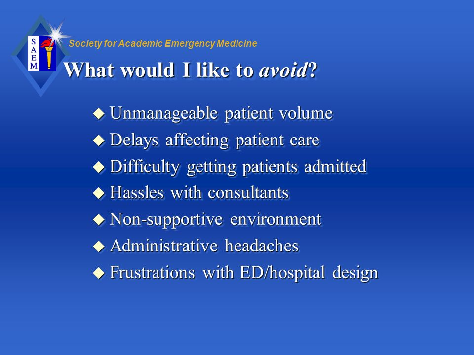 Society for Academic Emergency Medicine What would I like to avoid? u Unmanageable patient volume u Delays affecting patient care u Difficulty getting